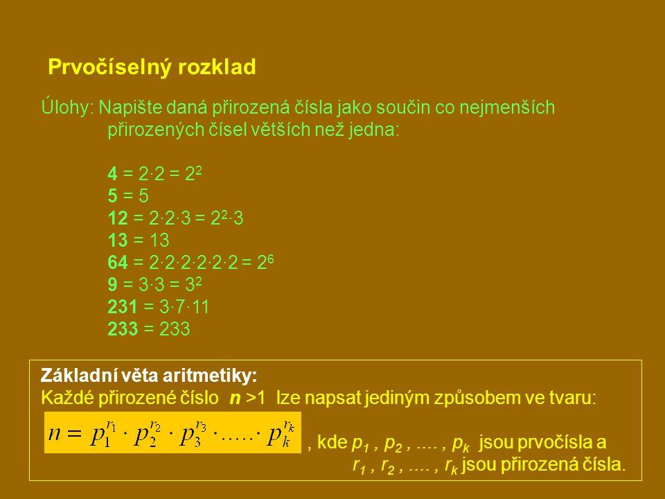 Prvočíselný rozklad Úlohy: Napište daná přirozená čísla jako součin co nejmenších přirozených čísel větších než jedna: 4 = 2·2 = 2 2 5 = 5 12 = 2·2·3 = 2 2 ·3 13 = 13 64 = 2·2·2·2·2·2 = 2 6 9 = 3·3 = 3 2 231 = 3·7·11 233 = 233 Základní věta aritmetiky: Každé přirozené číslo n >1 lze napsat jediným způsobem ve tvaru:, kde p 1, p 2,...., p k jsou prvočísla a r 1, r 2,...., r k jsou přirozená čísla.