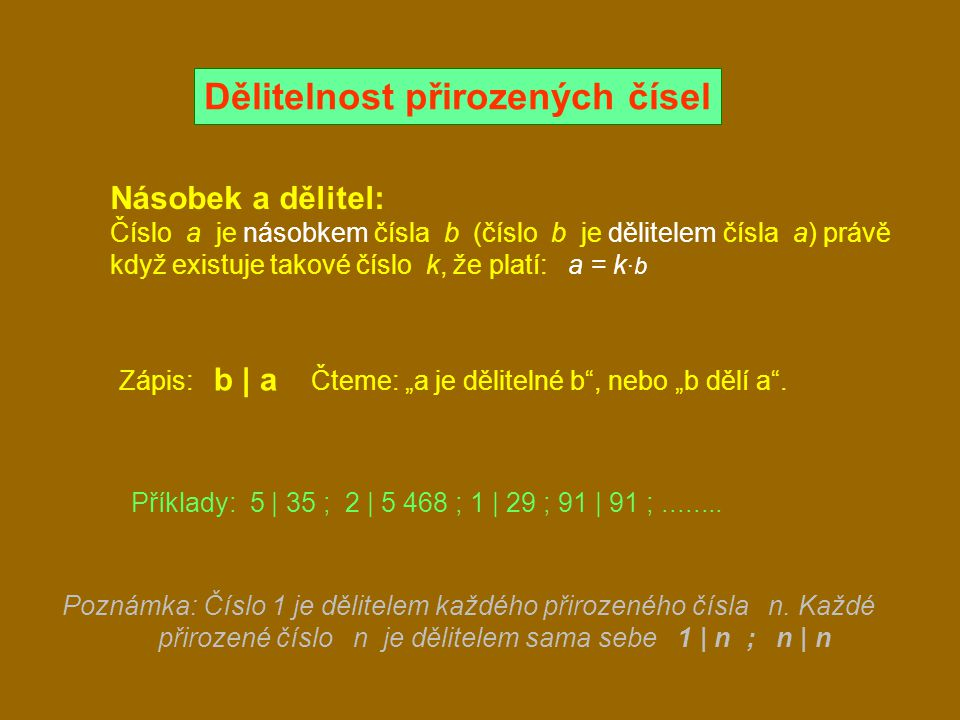Znaky dělitelnosti: Dělitelnost dvěma: Poslední cifra je dělitelná dvěma (23 985 674 je dělitelné dvěma) Dělitelnost třemi: Ciferný součet je dělitelný třemi (5 361 je dělitelné třemi 5+3+6+1=15) Dělitelnost čtyřmi: Poslední dvojčíslí je dělitelné čtyřmi (267 148 je dělitelné čtyřmi) Dělitelnost pěti: Poslední cifra je 0 nebo 5 (1 079 620, 2 225 jsou dělitelná pěti) Dělitelnost šesti: Číslo je dělitelné zároveň dvěma a třemi (4 109 640, je dělitelné šesti 4+1+0+9+6+4+0=24) Dělitelnost devíti: Ciferný součet je dělitelný devíti (315 288, je dělitelné devíti 3+1+5+2+8+8=27)
