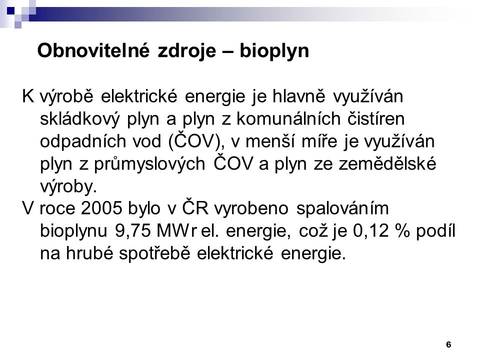 6 Obnovitelné zdroje – bioplyn K výrobě elektrické energie je hlavně využíván skládkový plyn a plyn z komunálních čistíren odpadních vod (ČOV), v menší míře je využíván plyn z průmyslových ČOV a plyn ze zemědělské výroby.