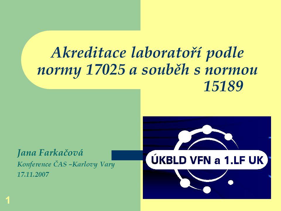 1 Akreditace laboratoří podle normy 17025 a souběh s normou 15189 Jana Farkačová Konference ČAS –Karlovy Vary 17.11.2007