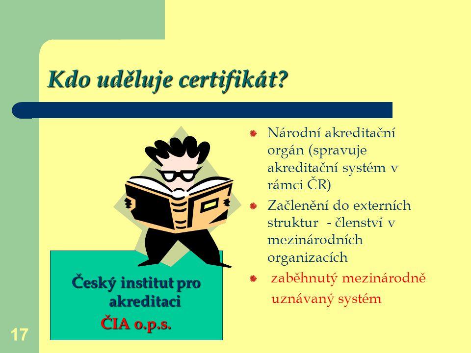 17 Kdo uděluje certifikát? Národní akreditační orgán (spravuje akreditační systém v rámci ČR) Začlenění do externích struktur - členství v mezinárodní