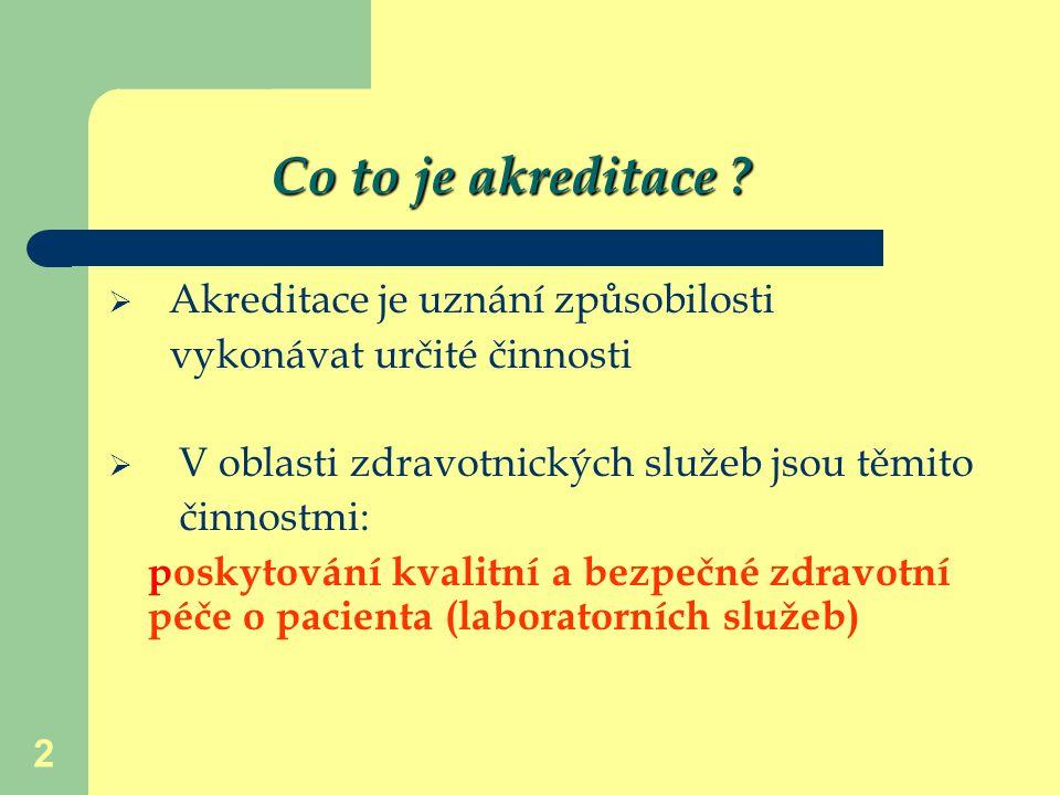 2 Co to je akreditace ?  Akreditace je uznání způsobilosti vykonávat určité činnosti  V oblasti zdravotnických služeb jsou těmito činnostmi: poskyto