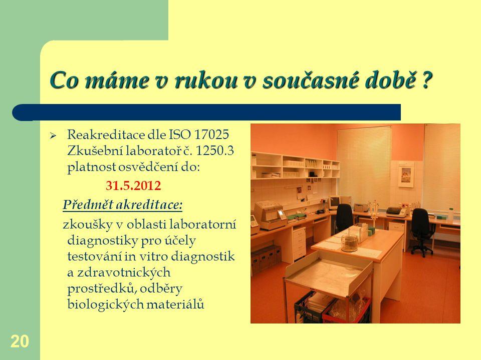 20 Co máme v rukou v současné době ?  Reakreditace dle ISO 17025 Zkušební laboratoř č. 1250.3 platnost osvědčení do: 31.5.2012 Předmět akreditace: zk
