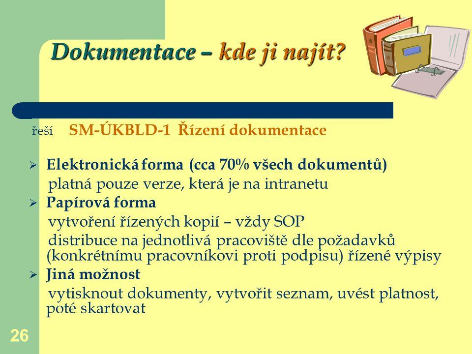 26 Dokumentace – kde ji najít? řeší SM-ÚKBLD-1 Řízení dokumentace  Elektronická forma (cca 70% všech dokumentů) platná pouze verze, která je na intra