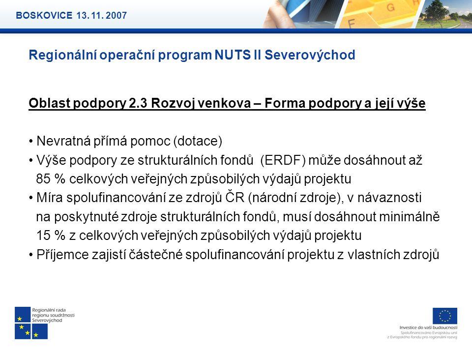 Regionální operační program NUTS II Severovýchod Oblast podpory 2.3 Rozvoj venkova – Forma podpory a její výše Nevratná přímá pomoc (dotace) Výše podpory ze strukturálních fondů (ERDF) může dosáhnout až 85 % celkových veřejných způsobilých výdajů projektu Míra spolufinancování ze zdrojů ČR (národní zdroje), v návaznosti na poskytnuté zdroje strukturálních fondů, musí dosáhnout minimálně 15 % z celkových veřejných způsobilých výdajů projektu Příjemce zajistí částečné spolufinancování projektu z vlastních zdrojů BOSKOVICE 13.