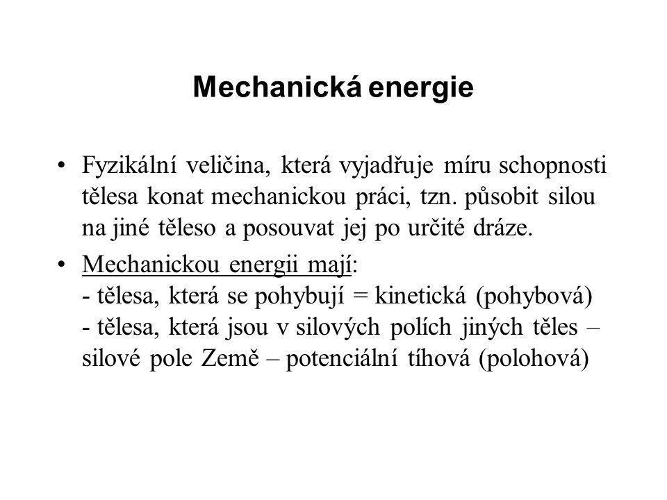 Mechanická energie Fyzikální veličina, která vyjadřuje míru schopnosti tělesa konat mechanickou práci, tzn. působit silou na jiné těleso a posouvat je