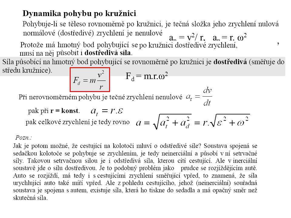 a n = v 2 / r, a n = r. ω 2, Pozn.: F d = m.r.ω 2 Při nerovnoměrném pohybu je tečné zrychlení nenulové pak při r = konst. pak celkové zrychlení je ted