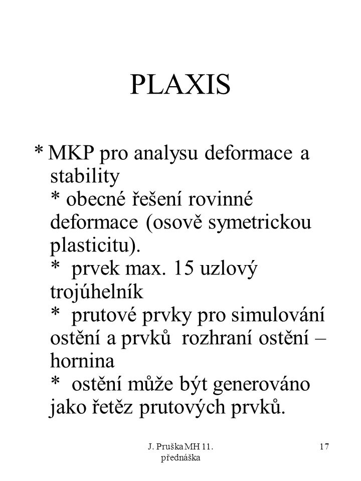 J. Pruška MH 11. přednáška 17 PLAXIS * MKP pro analysu deformace a stability * obecné řešení rovinné deformace (osově symetrickou plasticitu). * prvek