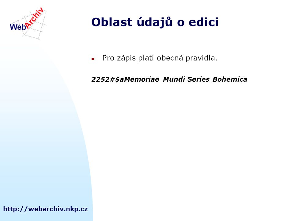 http://webarchiv.nkp.cz Oblast údajů o edici Pro zápis platí obecná pravidla.