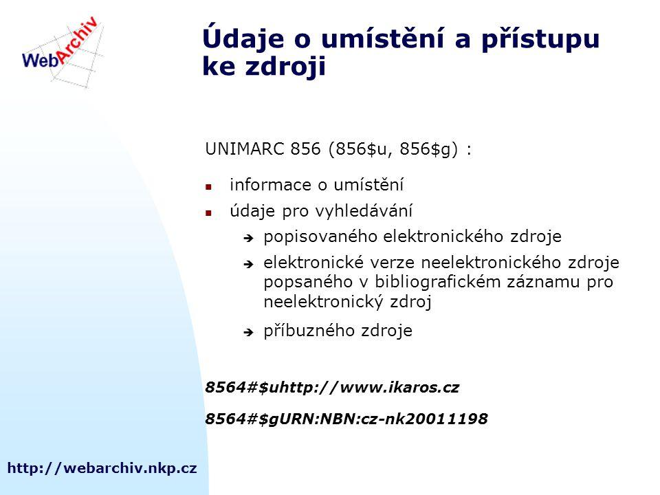 http://webarchiv.nkp.cz Údaje o umístění a přístupu ke zdroji UNIMARC 856 (856$u, 856$g) : informace o umístění údaje pro vyhledávání  popisovaného elektronického zdroje  elektronické verze neelektronického zdroje popsaného v bibliografickém záznamu pro neelektronický zdroj  příbuzného zdroje 8564#$uhttp://www.ikaros.cz 8564#$gURN:NBN:cz-nk20011198