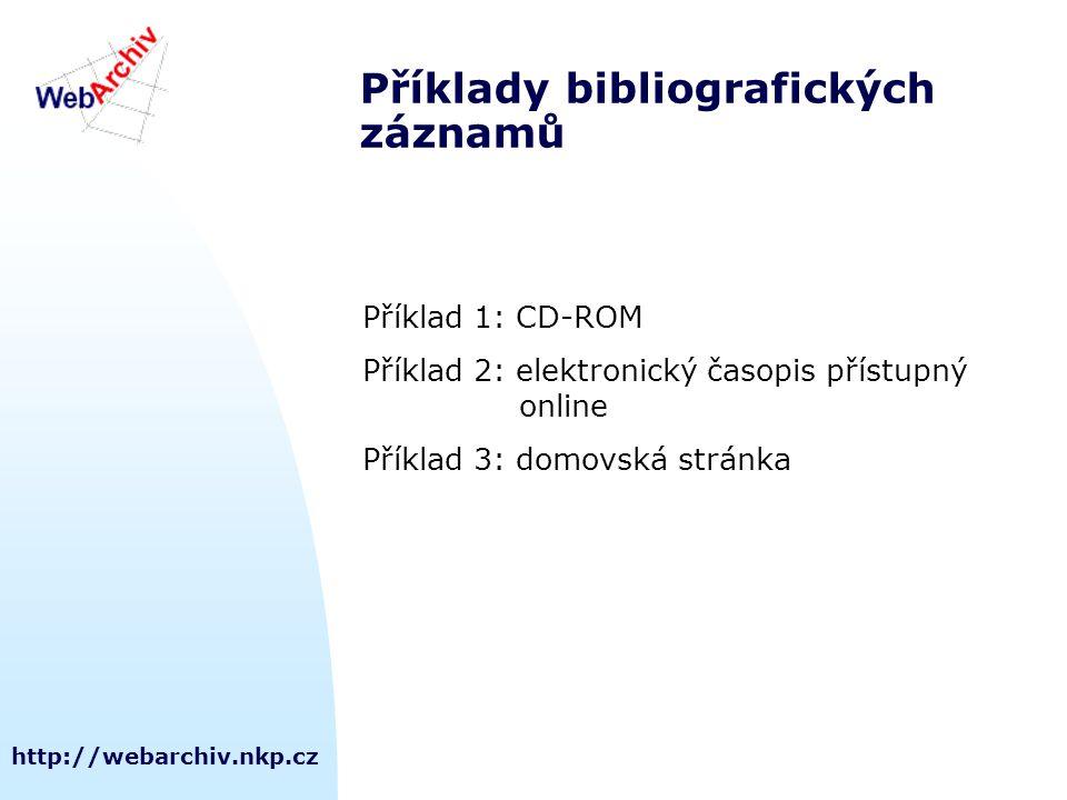 http://webarchiv.nkp.cz Příklady bibliografických záznamů Příklad 1: CD-ROM Příklad 2: elektronický časopis přístupný online Příklad 3: domovská stránka