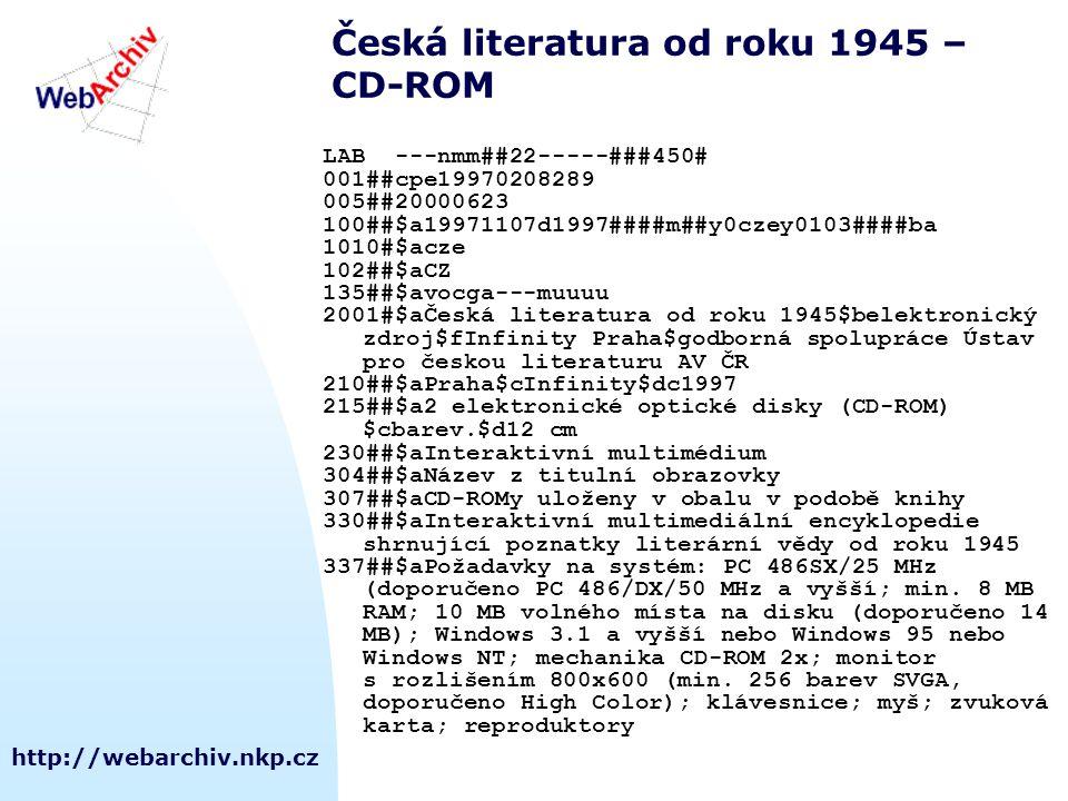 http://webarchiv.nkp.cz Česká literatura od roku 1945 – CD-ROM LAB ---nmm##22-----###450# 001##cpe19970208289 005##20000623 100##$a19971107d1997####m##y0czey0103####ba 1010#$acze 102##$aCZ 135##$avocga---muuuu 2001#$aČeská literatura od roku 1945$belektronický zdroj$fInfinity Praha$godborná spolupráce Ústav pro českou literaturu AV ČR 210##$aPraha$cInfinity$dc1997 215##$a2 elektronické optické disky (CD-ROM) $cbarev.$d12 cm 230##$aInteraktivní multimédium 304##$aNázev z titulní obrazovky 307##$aCD-ROMy uloženy v obalu v podobě knihy 330##$aInteraktivní multimediální encyklopedie shrnující poznatky literární vědy od roku 1945 337##$aPožadavky na systém: PC 486SX/25 MHz (doporučeno PC 486/DX/50 MHz a vyšší; min.