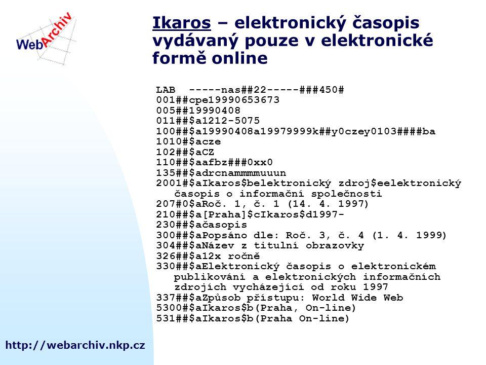 http://webarchiv.nkp.cz IkarosIkaros – elektronický časopis vydávaný pouze v elektronické formě online LAB -----nas##22-----###450# 001##cpe19990653673 005##19990408 011##$a1212-5075 100##$a19990408a19979999k##y0czey0103####ba 1010#$acze 102##$aCZ 110##$aafbz###0xx0 135##$adrcnammmmuuun 2001#$aIkaros$belektronický zdroj$eelektronický časopis o informační společnosti 207#0$aRoč.