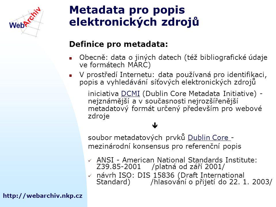 http://webarchiv.nkp.cz Metadata pro popis elektronických zdrojů Definice pro metadata: Obecně: data o jiných datech (též bibliografické údaje ve formátech MARC) V prostředí Internetu: data používaná pro identifikaci, popis a vyhledávání síťových elektronických zdrojů iniciativa DCMI (Dublin Core Metadata Initiative) -DCMI nejznámější a v současnosti nejrozšířenější metadatový formát určený především pro webové zdroje  soubor metadatových prvků Dublin Core -Dublin Core mezinárodní konsensus pro referenční popis ANSI - American National Standards Institute: Z39.85-2001 /platná od září 2001/ návrh ISO: DIS 15836 (Draft International Standard) /hlasování o přijetí do 22.