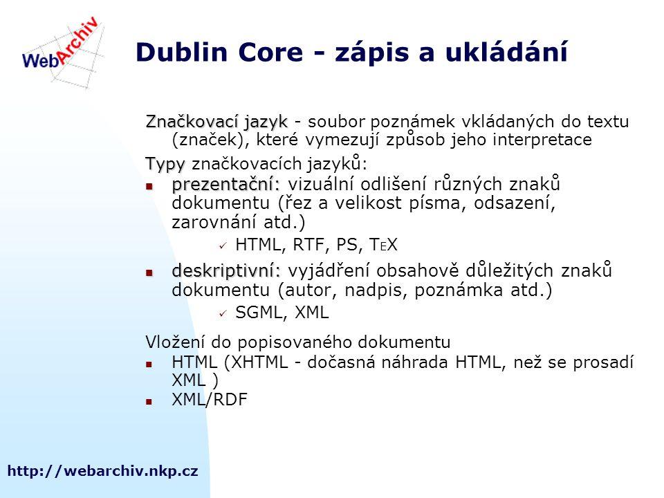 http://webarchiv.nkp.cz Dublin Core - zápis a ukládání Značkovací jazyk Značkovací jazyk - soubor poznámek vkládaných do textu (značek), které vymezují způsob jeho interpretace Typy Typy značkovacích jazyků: prezentační: prezentační: vizuální odlišení různých znaků dokumentu (řez a velikost písma, odsazení, zarovnání atd.) HTML, RTF, PS, T E X deskriptivní: deskriptivní: vyjádření obsahově důležitých znaků dokumentu (autor, nadpis, poznámka atd.) SGML, XML Vložení do popisovaného dokumentu HTML (XHTML - dočasná náhrada HTML, než se prosadí XML ) XML/RDF