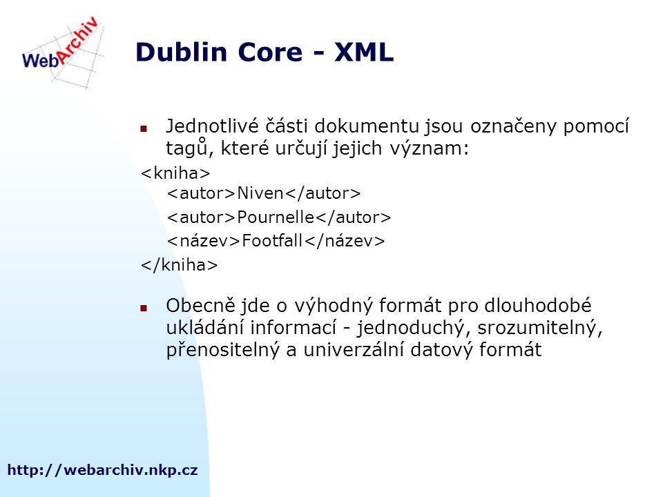 http://webarchiv.nkp.cz Dublin Core - XML Jednotlivé části dokumentu jsou označeny pomocí tagů, které určují jejich význam: Niven Pournelle Footfall Obecně jde o výhodný formát pro dlouhodobé ukládání informací - jednoduchý, srozumitelný, přenositelný a univerzální datový formát