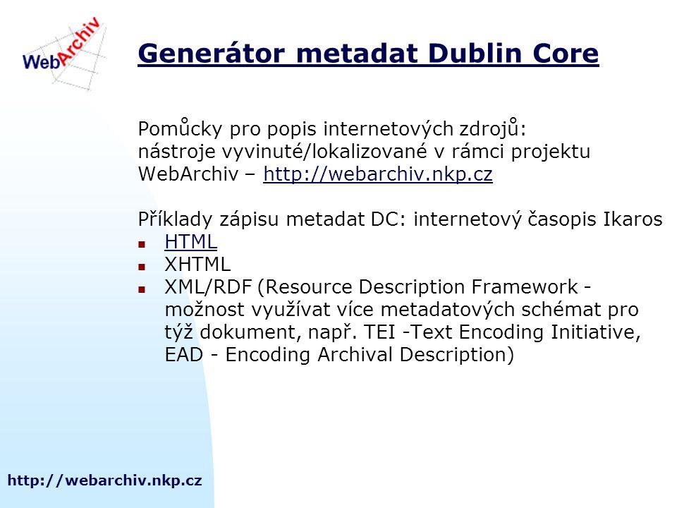 http://webarchiv.nkp.cz Generátor metadat Dublin Core Pomůcky pro popis internetových zdrojů: nástroje vyvinuté/lokalizované v rámci projektu WebArchiv – http://webarchiv.nkp.czhttp://webarchiv.nkp.cz Příklady zápisu metadat DC: internetový časopis Ikaros HTML XHTML XML/RDF (Resource Description Framework - možnost využívat více metadatových schémat pro týž dokument, např.