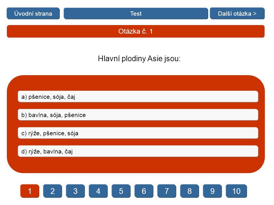   Test 12345678910 Další otázka > Otázka č. 1 a) pšenice, sója, čaj b) bavlna, sója, pšenice c) rýže, pšenice, sója d) rýže, bavlna, čaj Hlavn