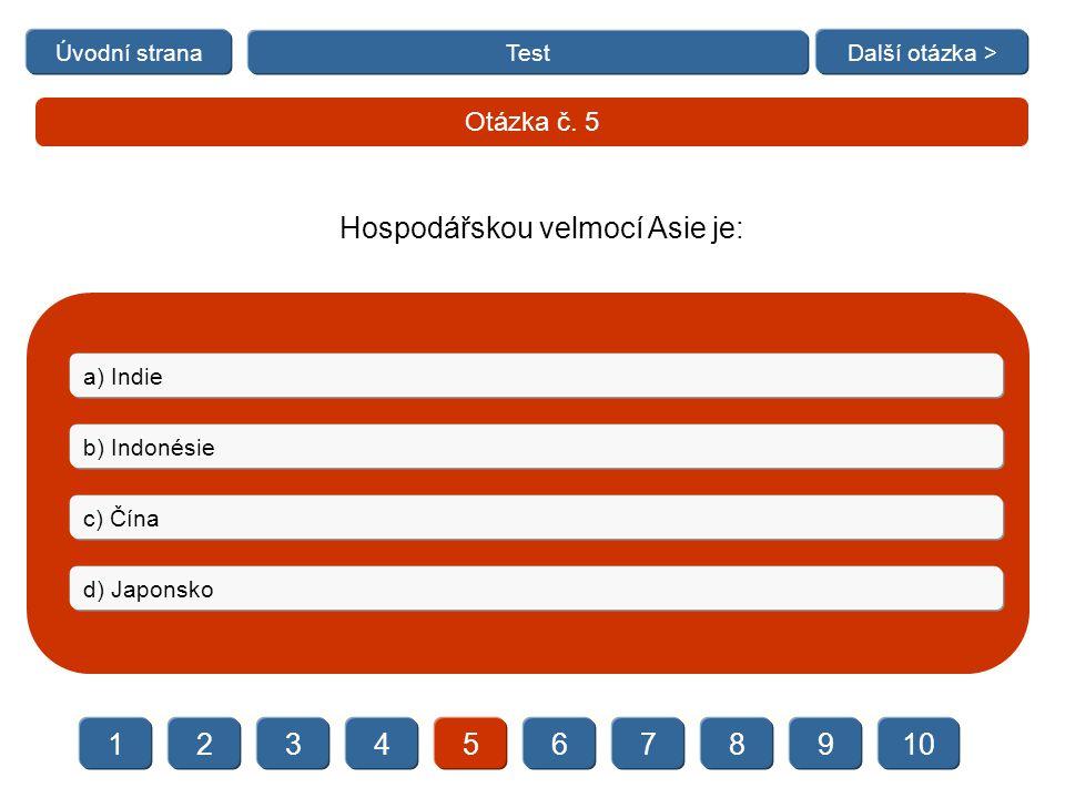   Test Otázka č. 5 a) Indie b) Indonésie c) Čína d) Japonsko Úvodní stranaDalší otázka > Hospodářskou velmocí Asie je: 23456789101