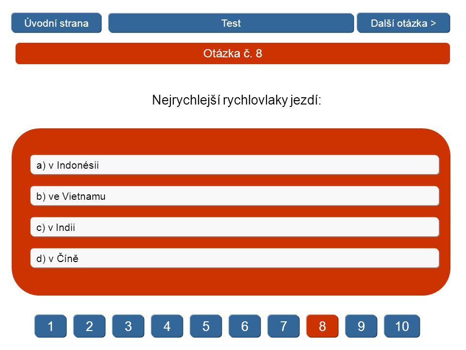   Test Otázka č. 8 a) v Indonésii b) ve Vietnamu c) v Indii d) v Číně Úvodní stranaDalší otázka > Nejrychlejší rychlovlaky jezdí: 23456789101