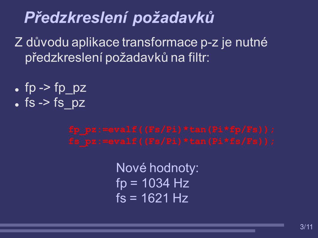 3/11 Předzkreslení požadavků Z důvodu aplikace transformace p-z je nutné předzkreslení požadavků na filtr: fp -> fp_pz fs -> fs_pz fp_pz:=evalf((Fs/Pi)*tan(Pi*fp/Fs)); fs_pz:=evalf((Fs/Pi)*tan(Pi*fs/Fs)); Nové hodnoty: fp = 1034 Hz fs = 1621 Hz
