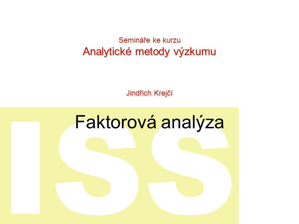ISS Faktorová analýza Semináře ke kurzu Analytické metody výzkumu Jindřich Krejčí