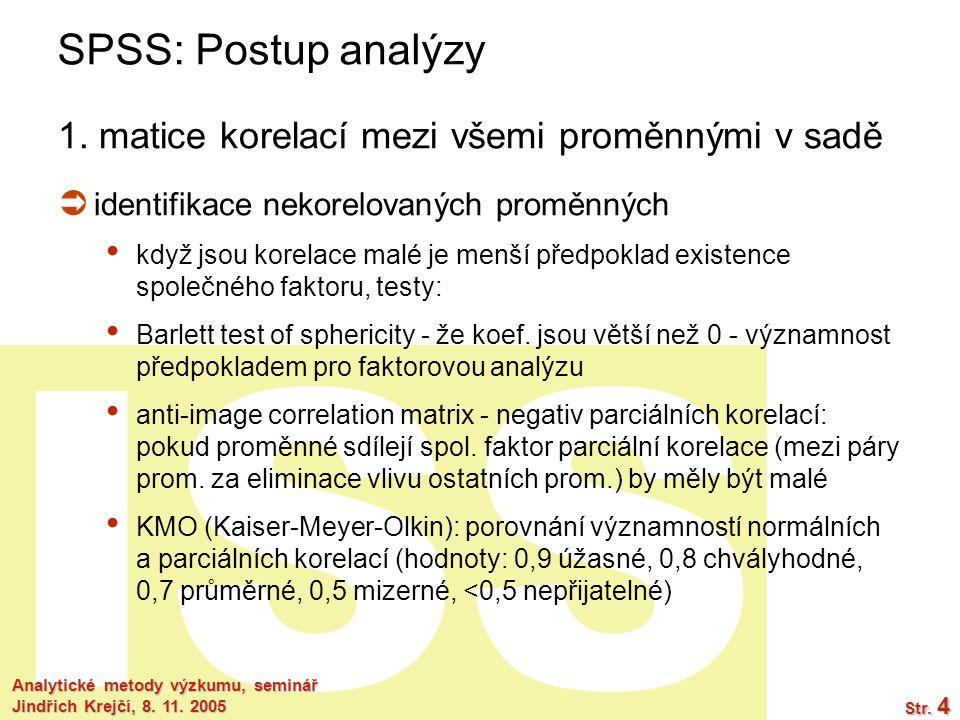 ISS Analytické metody výzkumu, seminář Jindřich Krejčí, 8. 11. 2005 Str. 4 SPSS: Postup analýzy 1. matice korelací mezi všemi proměnnými v sadě  iden
