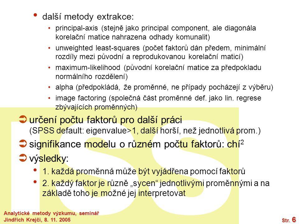 ISS Analytické metody výzkumu, seminář Jindřich Krejčí, 8. 11. 2005 Str. 6 další metody extrakce: principal-axis (stejně jako principal component, ale