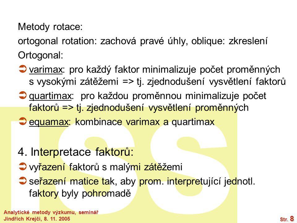 ISS Analytické metody výzkumu, seminář Jindřich Krejčí, 8. 11. 2005 Str. 8 Metody rotace: ortogonal rotation: zachová pravé úhly, oblique: zkreslení O