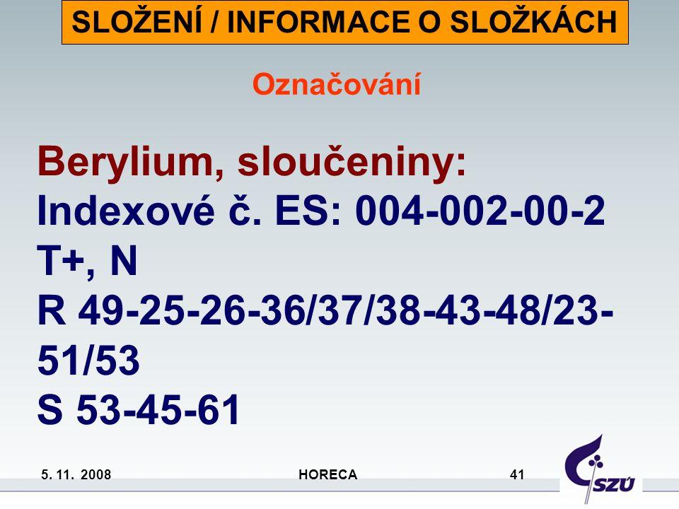 5. 11. 2008 HORECA 41 Berylium, sloučeniny: Indexové č. ES: 004-002-00-2 T+, N R 49-25-26-36/37/38-43-48/23- 51/53 S 53-45-61 SLOŽENÍ / INFORMACE O SL