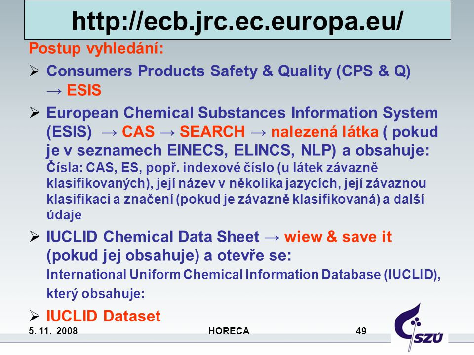 5. 11. 2008 HORECA 49 http://ecb.jrc.ec.europa.eu/ Postup vyhledání:  Consumers Products Safety & Quality (CPS & Q) → ESIS  European Chemical Substa