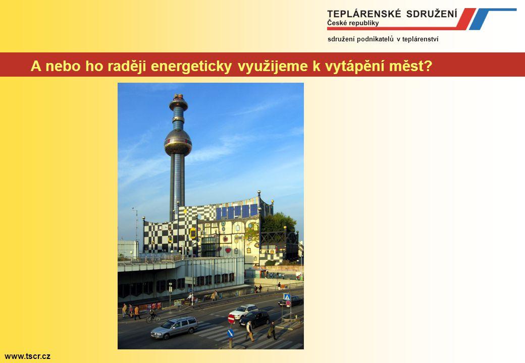 sdružení podnikatelů v teplárenství www.tscr.cz A nebo ho raději energeticky využijeme k vytápění měst?
