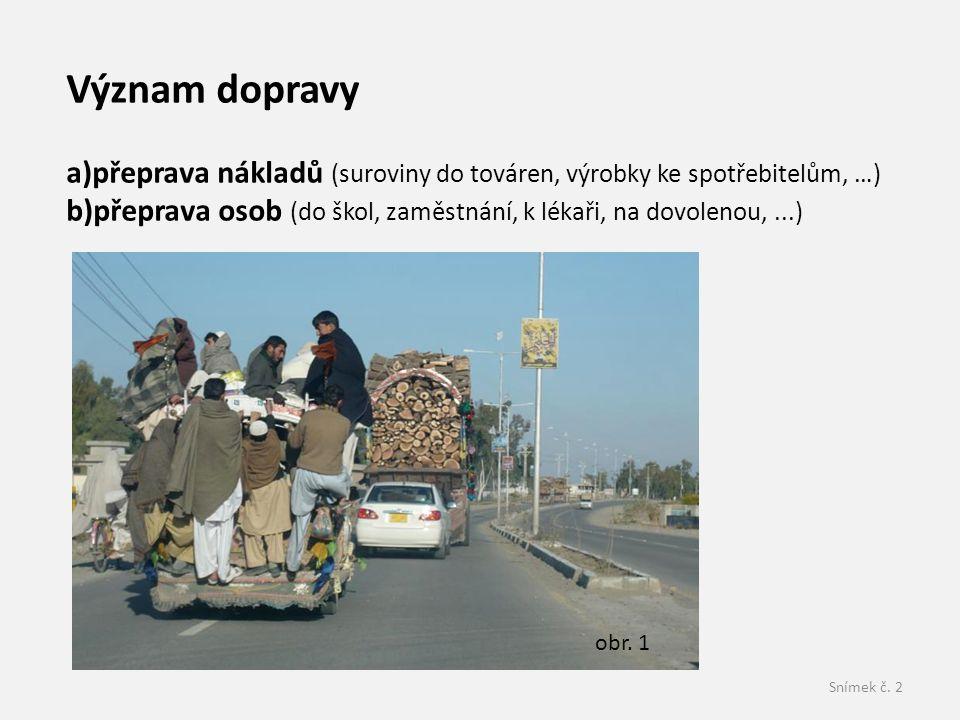 Snímek č. 2 Význam dopravy a)přeprava nákladů (suroviny do továren, výrobky ke spotřebitelům, …) b)přeprava osob (do škol, zaměstnání, k lékaři, na do