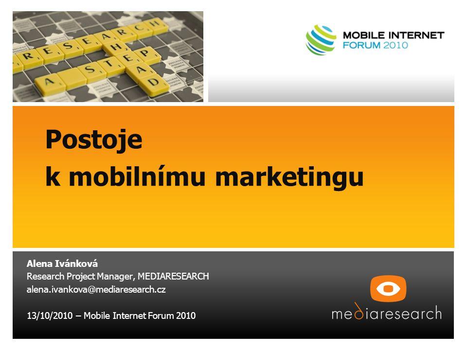 Postoje k mobilnímu marketingu Alena Ivánková Research Project Manager, MEDIARESEARCH alena.ivankova@mediaresearch.cz 13/10/2010 – Mobile Internet Forum 2010