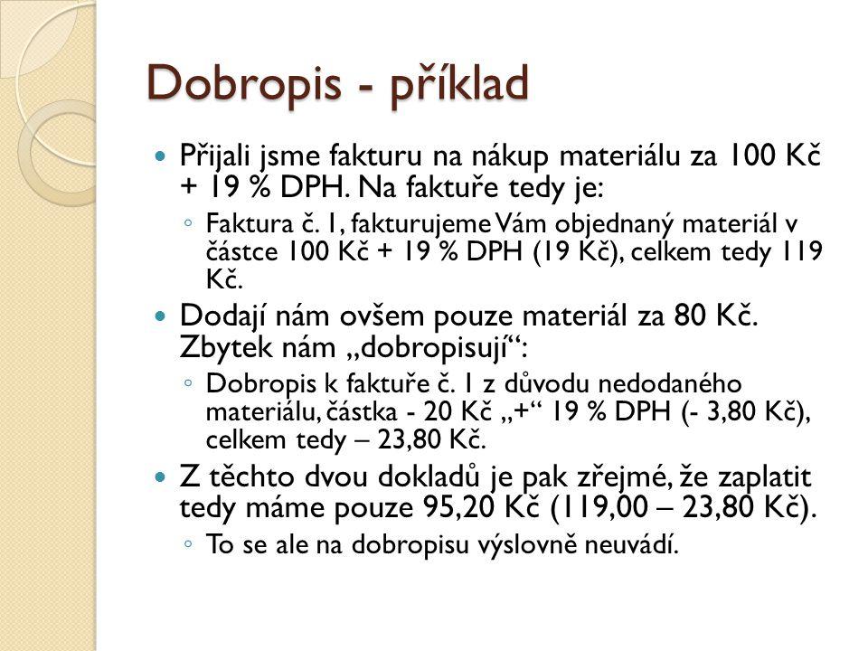 Dobropis - příklad Přijali jsme fakturu na nákup materiálu za 100 Kč + 19 % DPH. Na faktuře tedy je: ◦ Faktura č. 1, fakturujeme Vám objednaný materiá