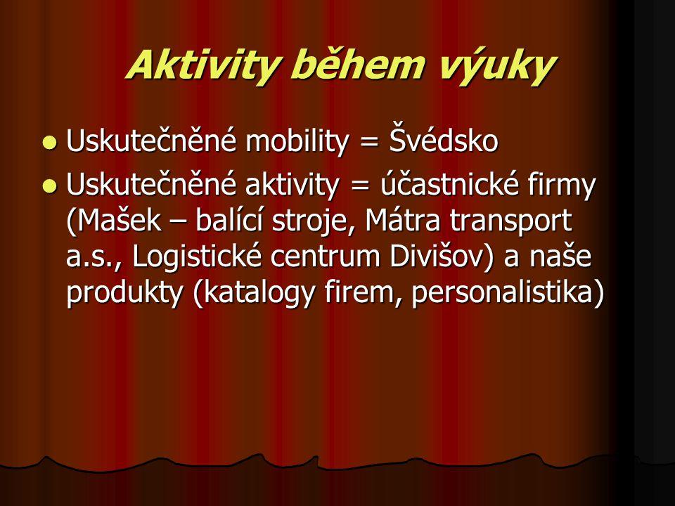 Aktivity během výuky Uskutečněné mobility = Švédsko Uskutečněné aktivity = účastnické firmy (Mašek – balící stroje, Mátra transport a.s., Logistické centrum Divišov) a naše produkty (katalogy firem, personalistika)