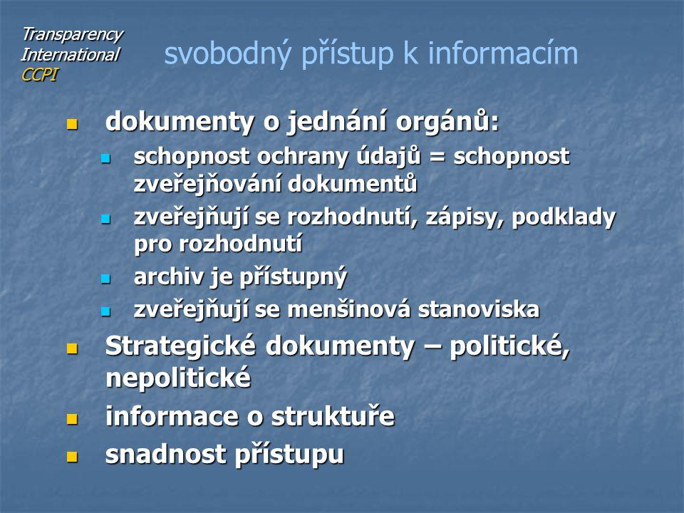 dokumenty o jednání orgánů: dokumenty o jednání orgánů: schopnost ochrany údajů = schopnost zveřejňování dokumentů schopnost ochrany údajů = schopnost zveřejňování dokumentů zveřejňují se rozhodnutí, zápisy, podklady pro rozhodnutí zveřejňují se rozhodnutí, zápisy, podklady pro rozhodnutí archiv je přístupný archiv je přístupný zveřejňují se menšinová stanoviska zveřejňují se menšinová stanoviska Strategické dokumenty – politické, nepolitické Strategické dokumenty – politické, nepolitické informace o struktuře informace o struktuře snadnost přístupu snadnost přístupu svobodný přístup k informacím Transparency International CCPI