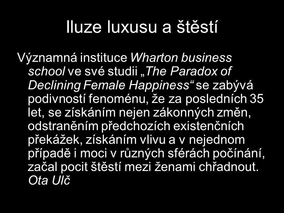 "Iluze luxusu a štěstí Významná instituce Wharton business school ve své studii ""The Paradox of Declining Female Happiness"" se zabývá podivností fenomé"