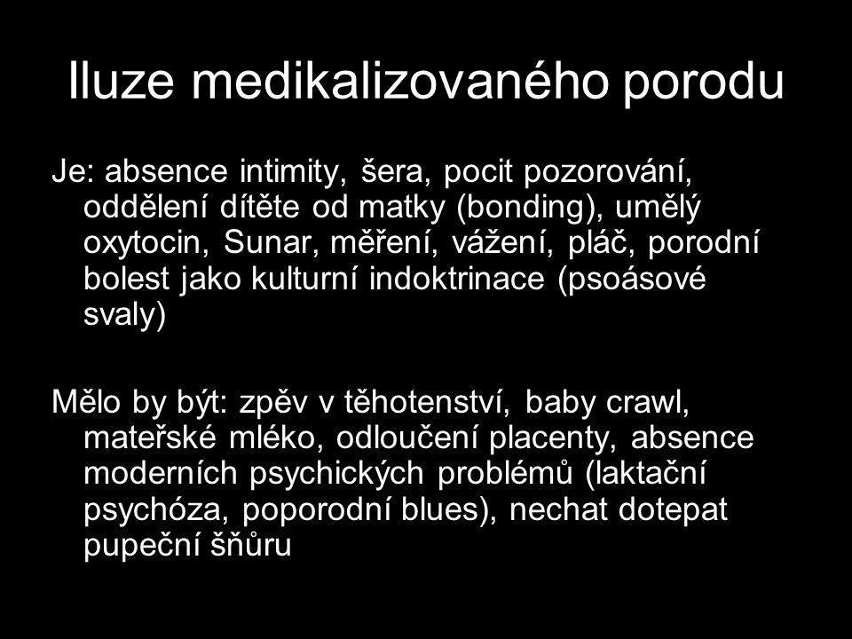 Iluze medikalizovaného porodu Je: absence intimity, šera, pocit pozorování, oddělení dítěte od matky (bonding), umělý oxytocin, Sunar, měření, vážení, pláč, porodní bolest jako kulturní indoktrinace (psoásové svaly) Mělo by být: zpěv v těhotenství, baby crawl, mateřské mléko, odloučení placenty, absence moderních psychických problémů (laktační psychóza, poporodní blues), nechat dotepat pupeční šňůru