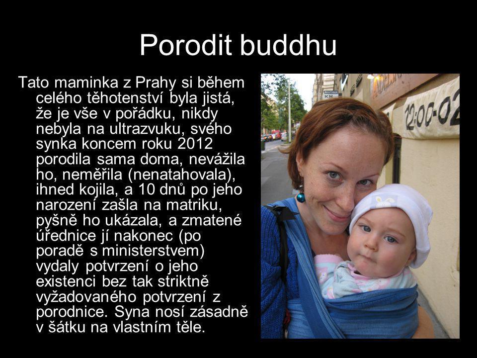 Porodit buddhu Tato maminka z Prahy si během celého těhotenství byla jistá, že je vše v pořádku, nikdy nebyla na ultrazvuku, svého synka koncem roku 2012 porodila sama doma, nevážila ho, neměřila (nenatahovala), ihned kojila, a 10 dnů po jeho narození zašla na matriku, pyšně ho ukázala, a zmatené úřednice jí nakonec (po poradě s ministerstvem) vydaly potvrzení o jeho existenci bez tak striktně vyžadovaného potvrzení z porodnice.
