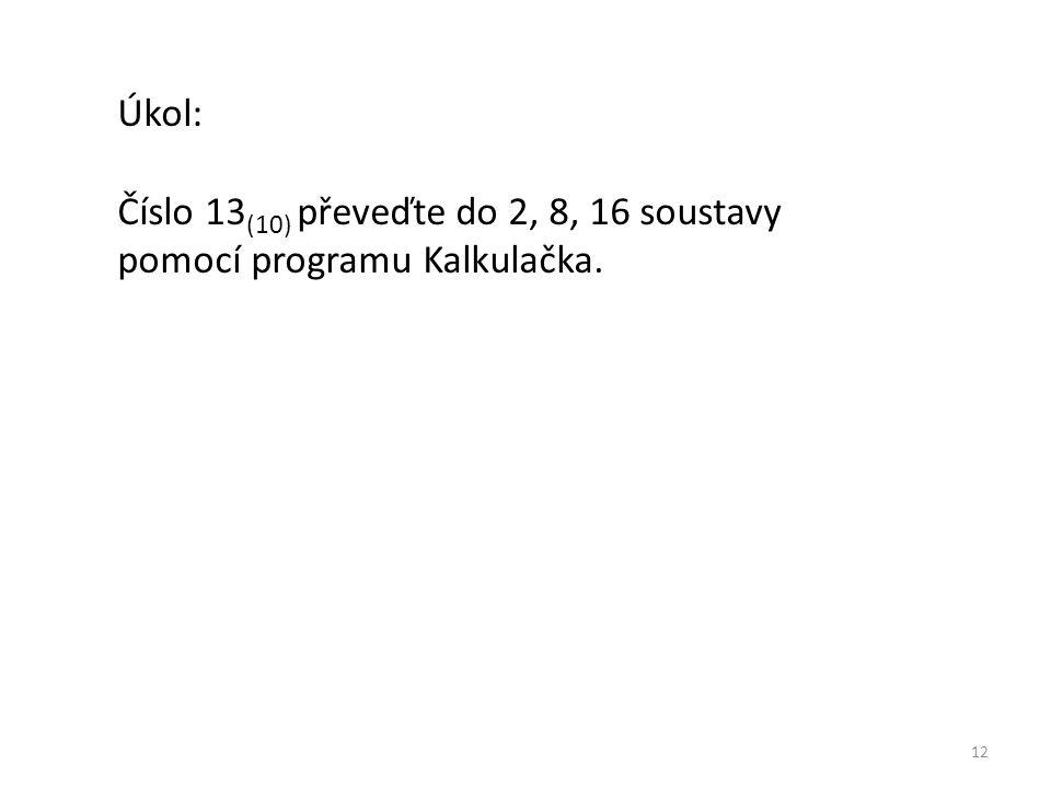 12 Úkol: Číslo 13 (10) převeďte do 2, 8, 16 soustavy pomocí programu Kalkulačka.