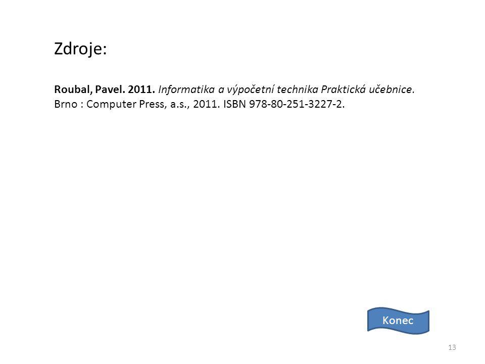 13 Zdroje: Konec Roubal, Pavel. 2011. Informatika a výpočetní technika Praktická učebnice. Brno : Computer Press, a.s., 2011. ISBN 978-80-251-3227-2.