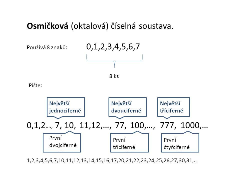 Osmičková (oktalová) číselná soustava. Používá 8 znaků: 0,1,2,3,4,5,6,7 8 ks Pište: 0,1,2,…, Největší jednociferné Největší dvoucifernéé Největší tříc