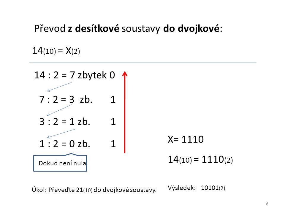 9 Převod z desítkové soustavy do dvojkové: 14 (10) = X (2) 14 : 2 = 7 zbytek 0 7 : 2 = 3 zb. 1 3 : 2 = 1 zb. 1 1 : 2 = 0 zb. 1 Dokud není nula X= 1110