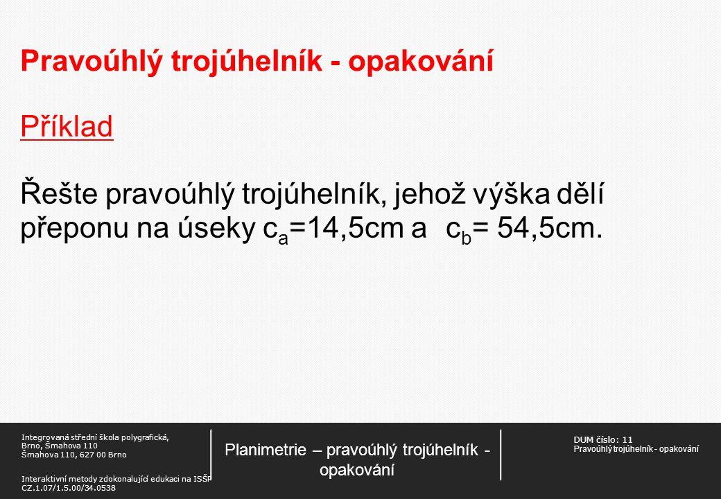 DUM číslo: 11 Pravoúhlý trojúhelník - opakování Planimetrie – pravoúhlý trojúhelník - opakování Integrovaná střední škola polygrafická, Brno, Šmahova 110 Šmahova 110, 627 00 Brno Interaktivní metody zdokonalující edukaci na ISŠP CZ.1.07/1.5.00/34.0538 Pravoúhlý trojúhelník - opakování Příklad Řešte pravoúhlý trojúhelník, jehož výška dělí přeponu na úseky c a =14,5cm ac b = 54,5cm.