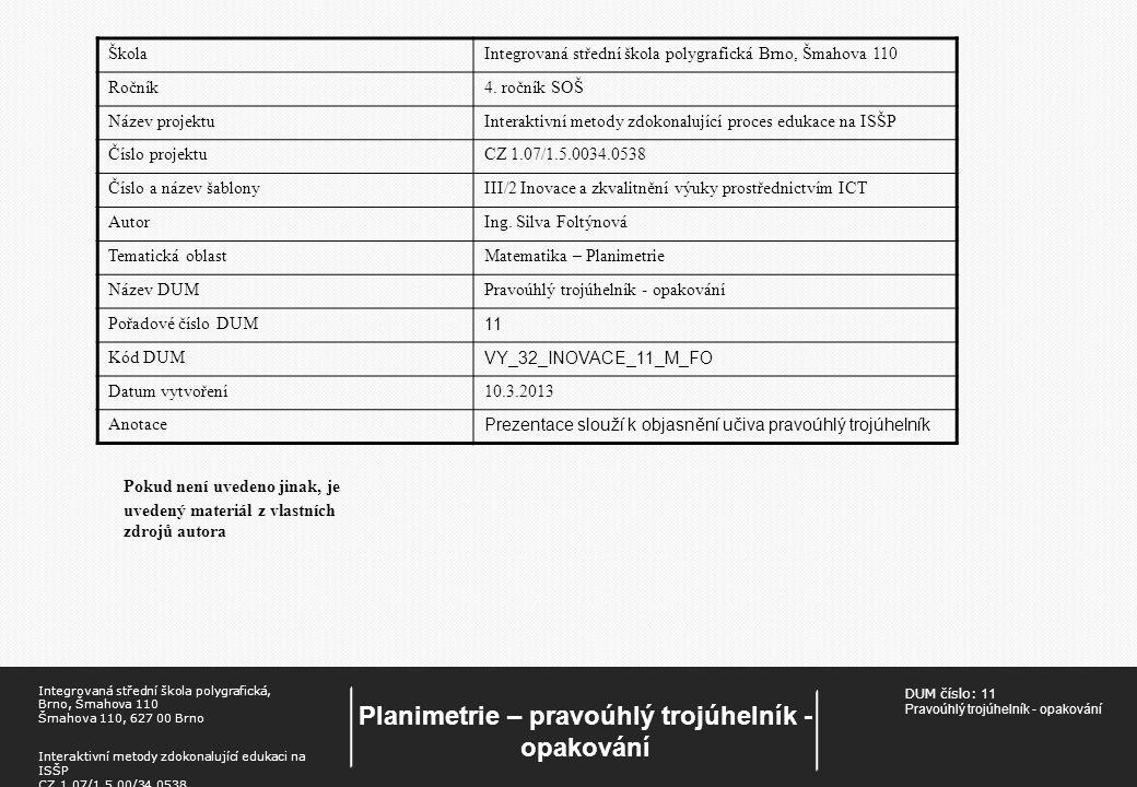 DUM číslo: 11 Pravoúhlý trojúhelník - opakování Planimetrie – pravoúhlý trojúhelník - opakování Integrovaná střední škola polygrafická, Brno, Šmahova 110 Šmahova 110, 627 00 Brno Interaktivní metody zdokonalující edukaci na ISŠP CZ.1.07/1.5.00/34.0538 Pokud není uvedeno jinak, je uvedený materiál z vlastních zdrojů autora ŠkolaIntegrovaná střední škola polygrafická Brno, Šmahova 110 Ročník4.