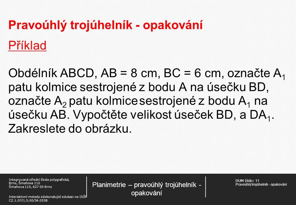 DUM číslo: 11 Pravoúhlý trojúhelník - opakování Planimetrie – pravoúhlý trojúhelník - opakování Integrovaná střední škola polygrafická, Brno, Šmahova 110 Šmahova 110, 627 00 Brno Interaktivní metody zdokonalující edukaci na ISŠP CZ.1.07/1.5.00/34.0538 Pravoúhlý trojúhelník - opakování Příklad Obdélník ABCD, AB = 8 cm, BC = 6 cm, označte A 1 patu kolmice sestrojené z bodu A na úsečku BD, označte A 2 patu kolmice sestrojené z bodu A 1 na úsečku AB.