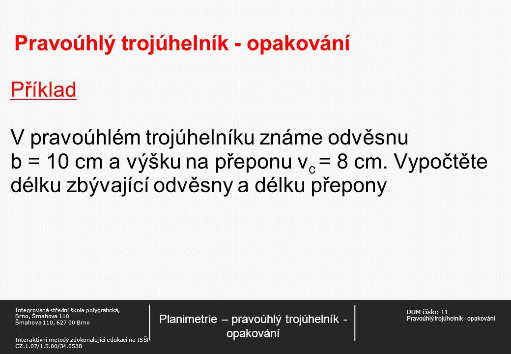 DUM číslo: 11 Pravoúhlý trojúhelník - opakování Planimetrie – pravoúhlý trojúhelník - opakování Integrovaná střední škola polygrafická, Brno, Šmahova 110 Šmahova 110, 627 00 Brno Interaktivní metody zdokonalující edukaci na ISŠP CZ.1.07/1.5.00/34.0538 Pravoúhlý trojúhelník - opakování Příklad V pravoúhlém trojúhelníku známe odvěsnu b = 10 cm a výšku na přeponu v c = 8 cm.