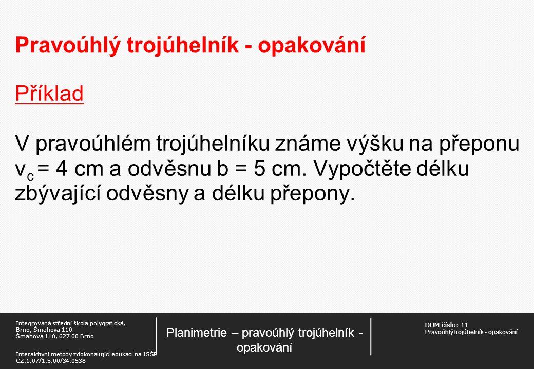 DUM číslo: 11 Pravoúhlý trojúhelník - opakování Planimetrie – pravoúhlý trojúhelník - opakování Integrovaná střední škola polygrafická, Brno, Šmahova 110 Šmahova 110, 627 00 Brno Interaktivní metody zdokonalující edukaci na ISŠP CZ.1.07/1.5.00/34.0538 Pravoúhlý trojúhelník - opakování Příklad Pravoúhlý trojúhelník má výšku 6cm a přeponu 13 cm.