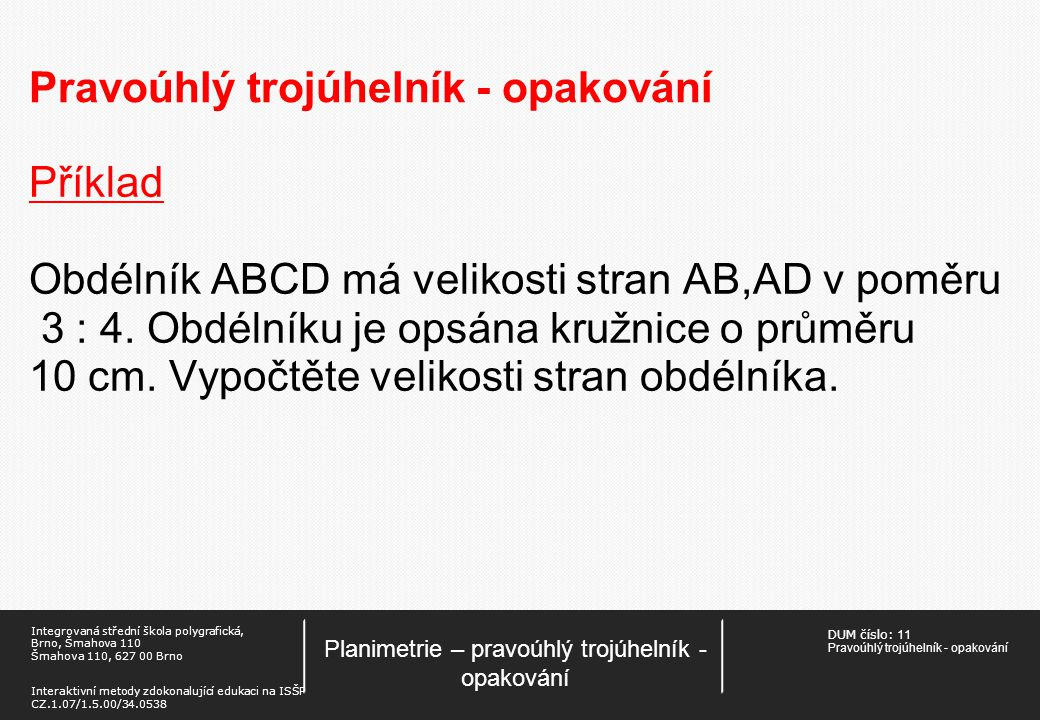 DUM číslo: 11 Pravoúhlý trojúhelník - opakování Planimetrie – pravoúhlý trojúhelník - opakování Integrovaná střední škola polygrafická, Brno, Šmahova 110 Šmahova 110, 627 00 Brno Interaktivní metody zdokonalující edukaci na ISŠP CZ.1.07/1.5.00/34.0538 Pravoúhlý trojúhelník - opakování Příklad Obdélník ABCD má velikosti stran AB,AD v poměru 3 : 4.